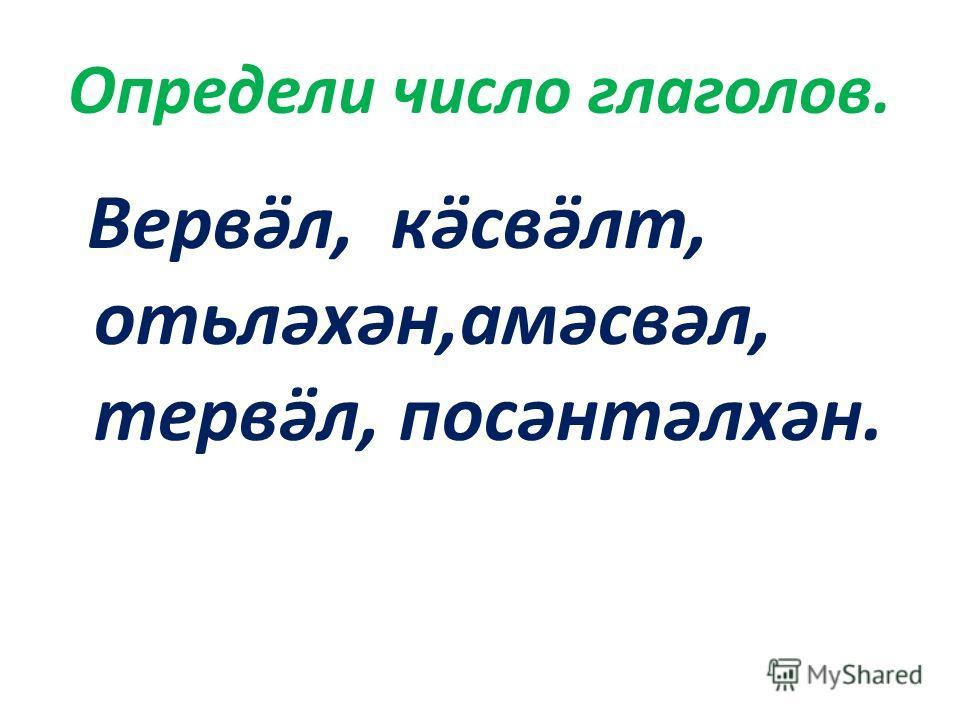 Определи число глаголов. Вервӛл, кӛсвӛлт, отьләхән,амәсвәл, тервӛл, посәнтәлхән.