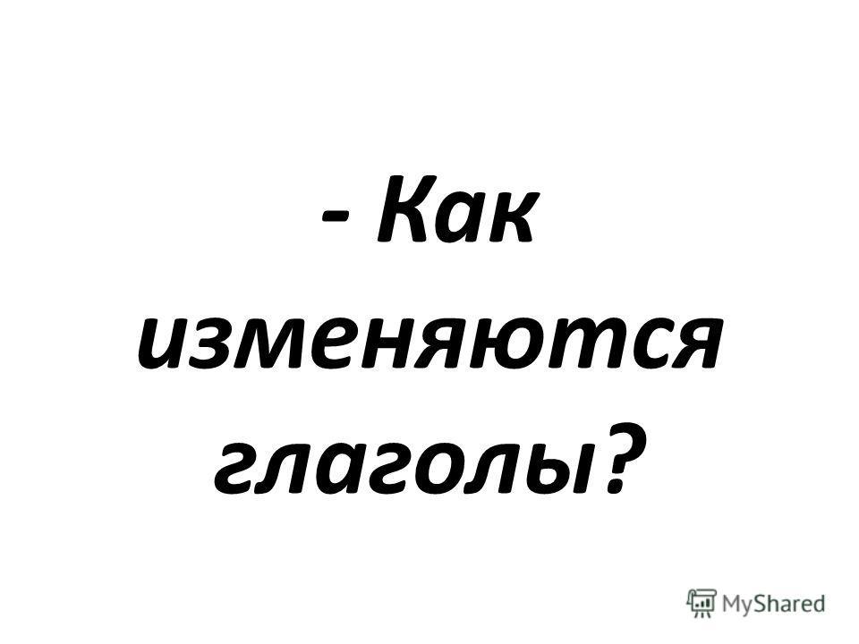 - Как изменяются глаголы?