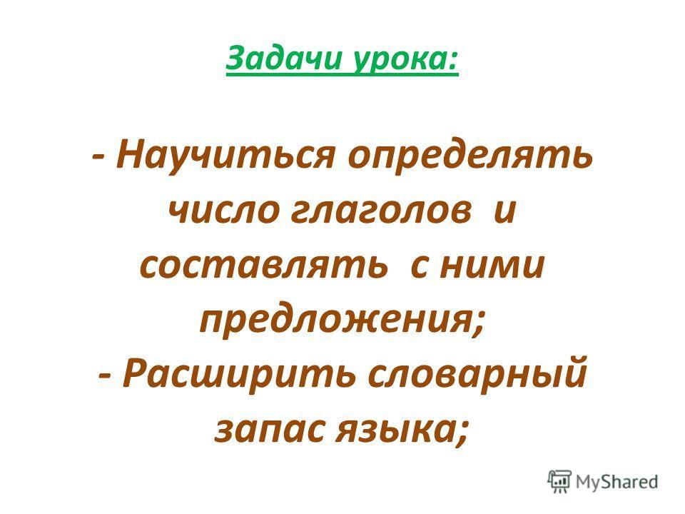 Задачи урока: - Научиться определять число глаголов и составлять с ними предложения; - Расширить словарный запас языка;