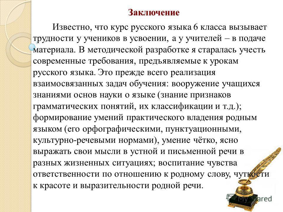 Заключение Известно, что курс русского языка 6 класса вызывает трудности у учеников в усвоении, а у учителей – в подаче материала. В методической разработке я старалась учесть современные требования, предъявляемые к урокам русского языка. Это прежде
