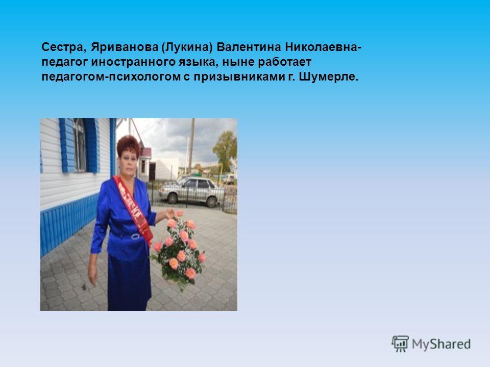Сестра, Яриванова (Лукина) Валентина Николаевна- педагог иностранного языка, ныне работает педагогом-психологом с призывниками г. Шумерле.