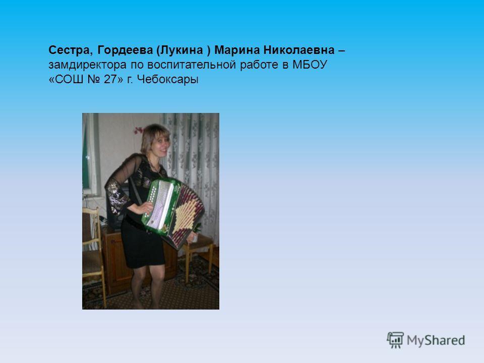 Сестра, Гордеева (Лукина ) Марина Николаевна – замдиректора по воспитательной работе в МБОУ «СОШ 27» г. Чебоксары