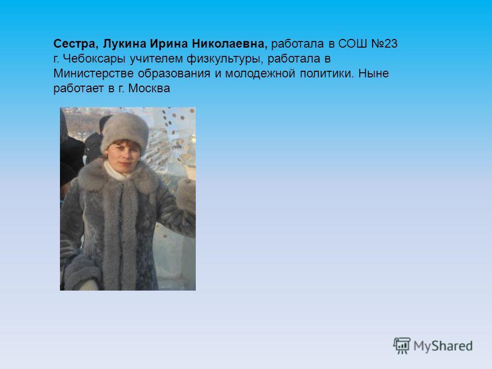 Сестра, Лукина Ирина Николаевна, работала в СОШ 23 г. Чебоксары учителем физкультуры, работала в Министерстве образования и молодежной политики. Ныне работает в г. Москва