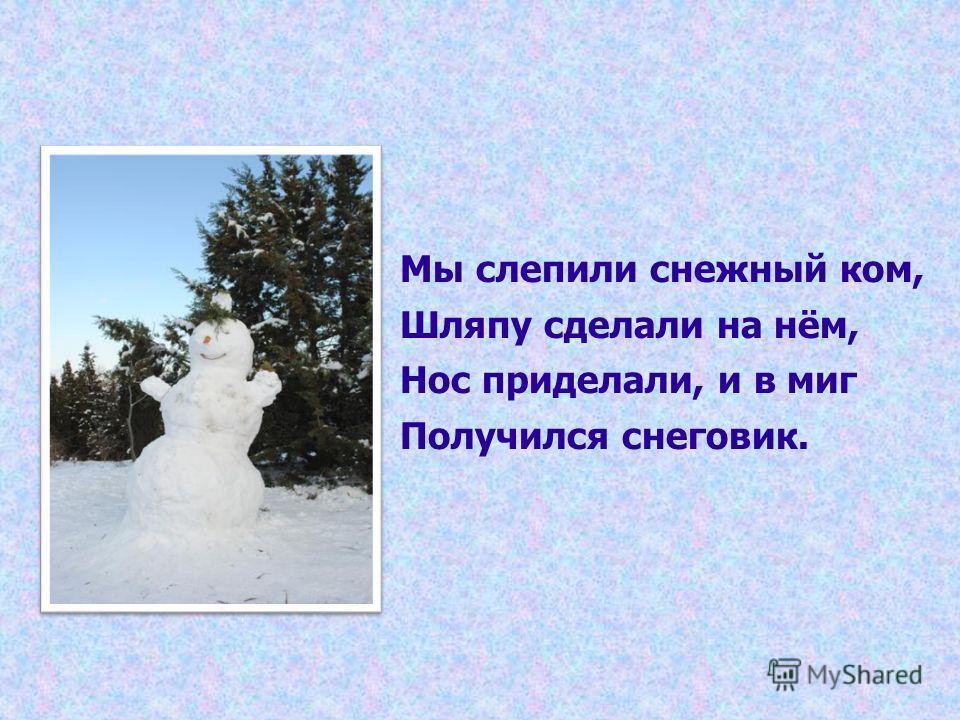 Мы слепили снежный ком, Шляпу сделали на нём, Нос приделали, и в миг Получился снеговик.