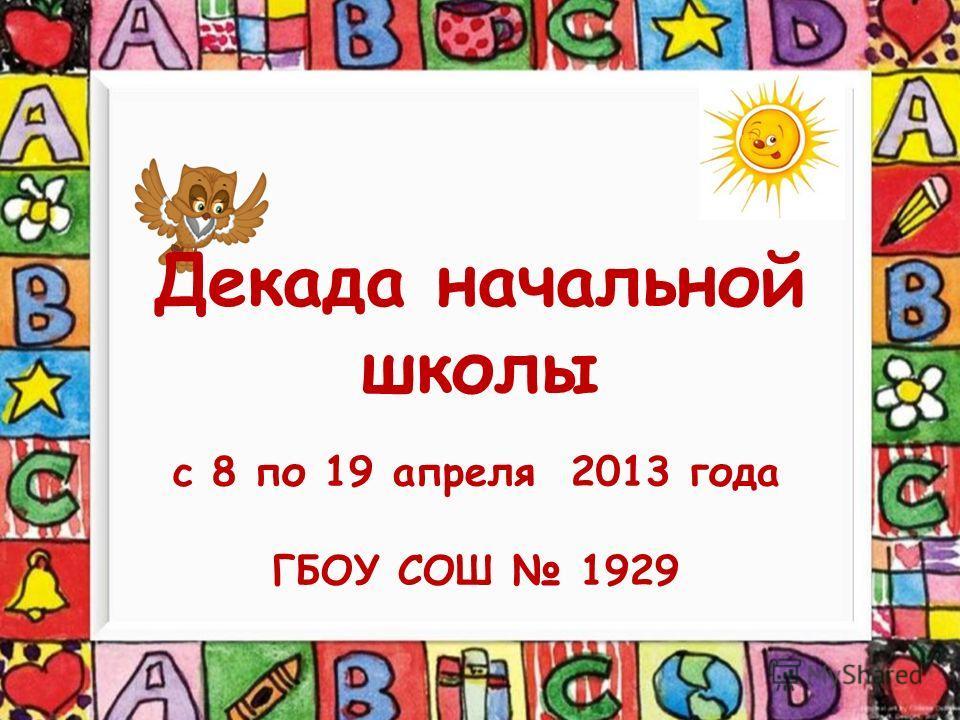 Декада начальной школы с 8 по 19 апреля 2013 года ГБОУ СОШ 1929