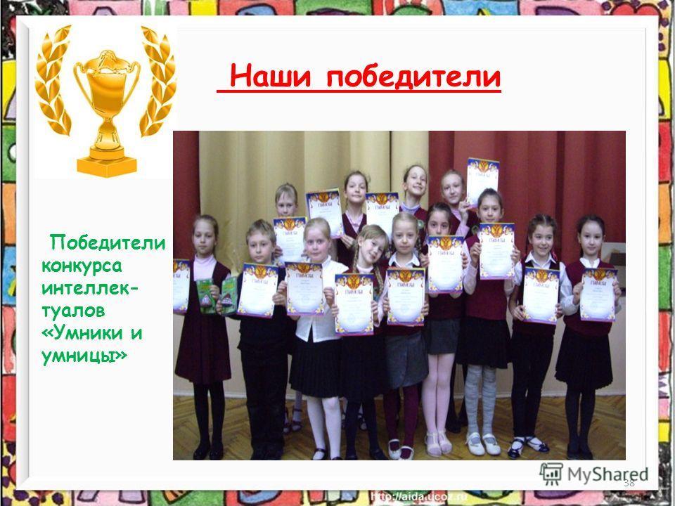38 Наши победители Победители конкурса интеллек- туалов «Умники и умницы»