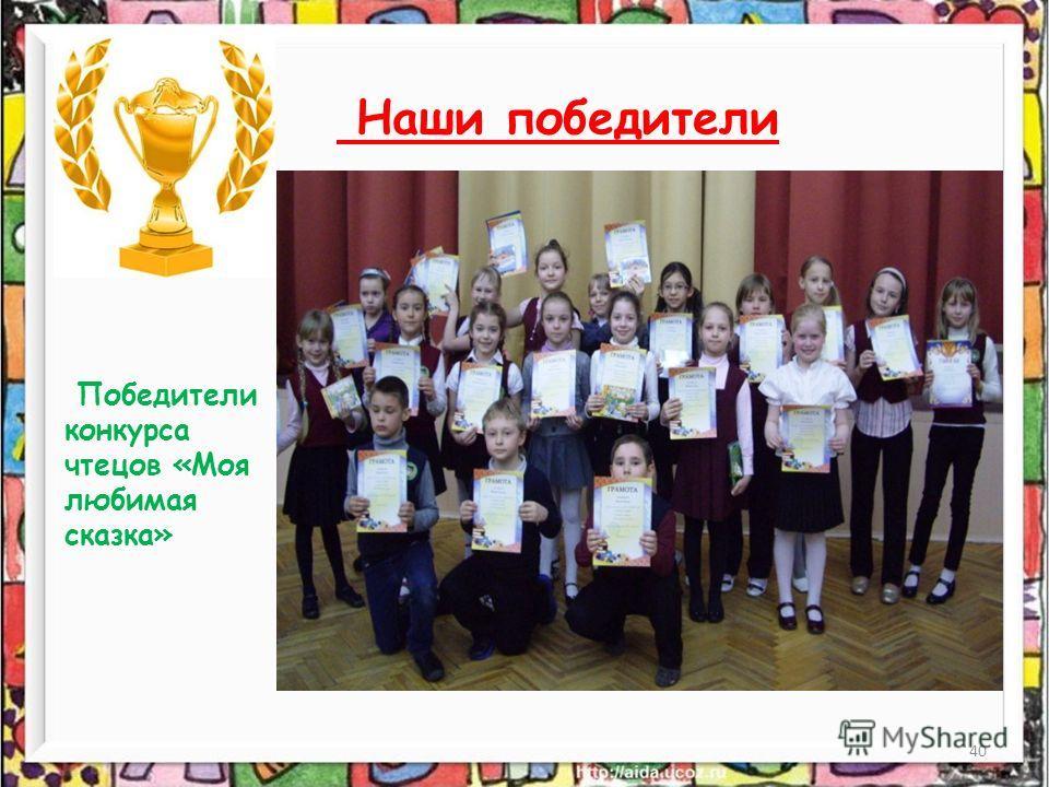 40 Наши победители Победители конкурса чтецов «Моя любимая сказка»