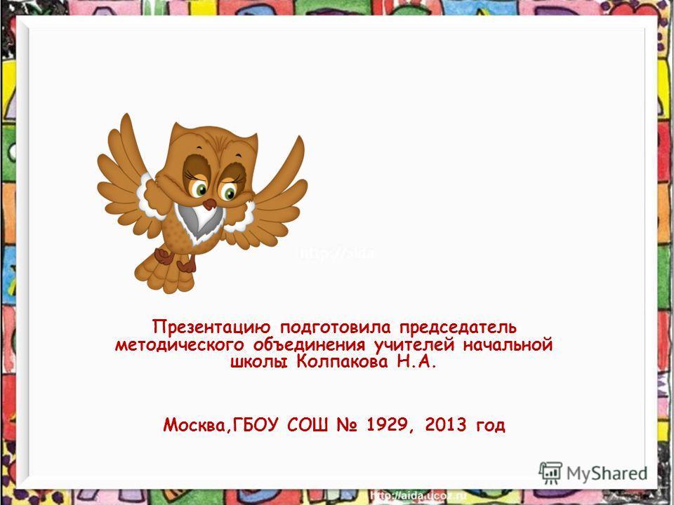 Презентацию подготовила председатель методического объединения учителей начальной школы Колпакова Н.А. Москва,ГБОУ СОШ 1929, 2013 год
