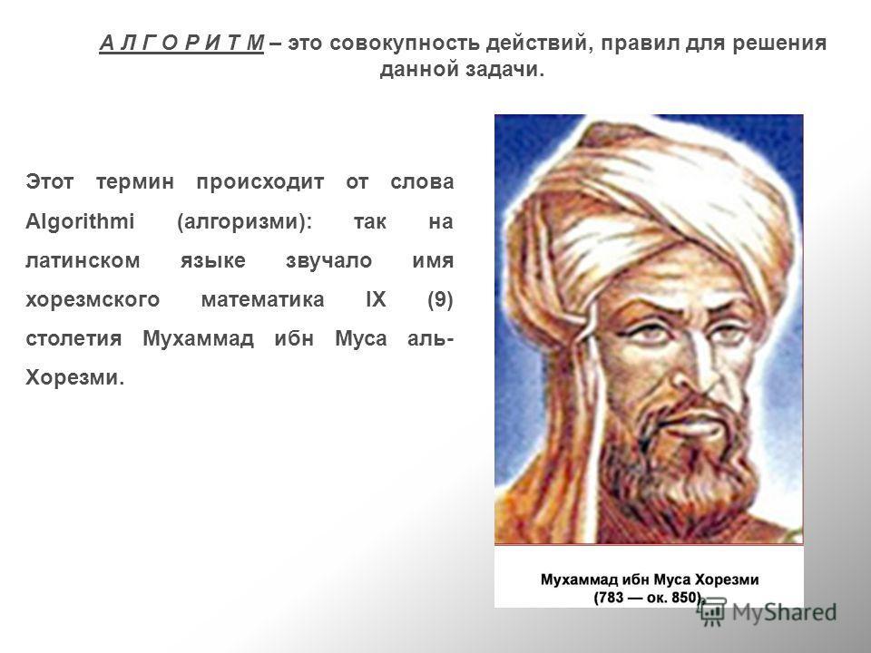 А Л Г О Р И Т М – это совокупность действий, правил для решения данной задачи. Этот термин происходит от слова Algorithmi (алгоризми): так на латинском языке звучало имя хорезмского математика IX (9) столетия Мухаммад ибн Муса аль- Хорезми.