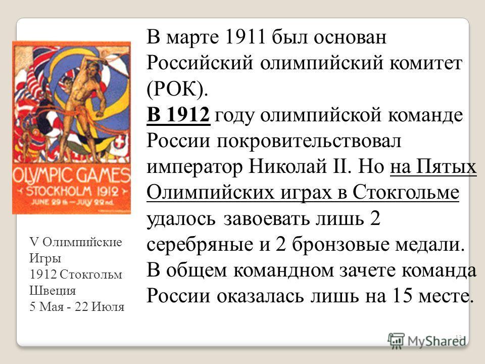 13 В марте 1911 был основан Российский олимпийский комитет (РОК). В 1912 году олимпийской команде России покровительствовал император Николай II. Но на Пятых Олимпийских играх в Стокгольме удалось завоевать лишь 2 серебряные и 2 бронзовые медали. В о
