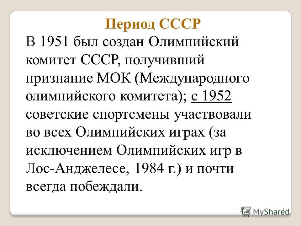 14 В 1951 был создан Олимпийский комитет СССР, получивший признание МОК (Международного олимпийского комитета); с 1952 советские спортсмены участвовали во всех Олимпийских играх (за исключением Олимпийских игр в Лос-Анджелесе, 1984 г.) и почти всегда