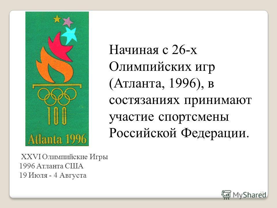 19 Начиная с 26-х Олимпийских игр (Атланта, 1996), в состязаниях принимают участие спортсмены Российской Федерации. XXVI Олимпийские Игры 1996 Атланта США 19 Июля - 4 Августа