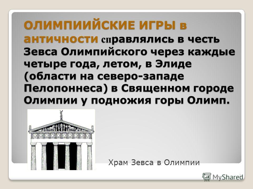 ОЛИМПИИЙСКИЕ ИГРЫ в античности сп равлялись в честь Зевса Олимпийского через каждые четыре года, летом, в Элиде (области на северо-западе Пелопоннеса) в Священном городе Олимпии у подножия горы Олимп. Храм Зевса в Олимпии 3