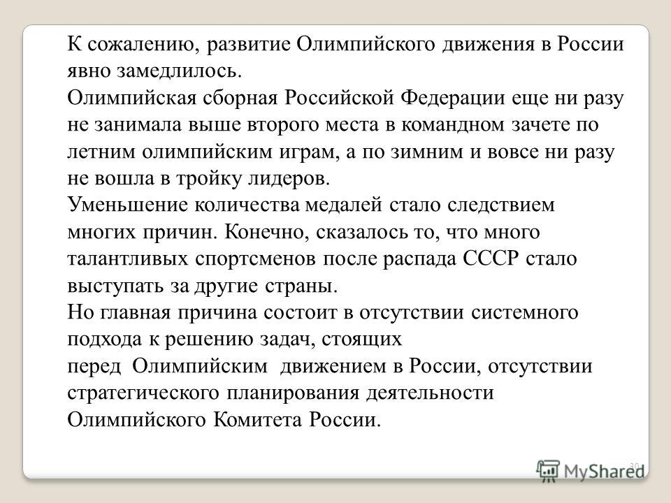 30 К сожалению, развитие Олимпийского движения в России явно замедлилось. Олимпийская сборная Российской Федерации еще ни разу не занимала выше второго места в командном зачете по летним олимпийским играм, а по зимним и вовсе ни разу не вошла в тройк