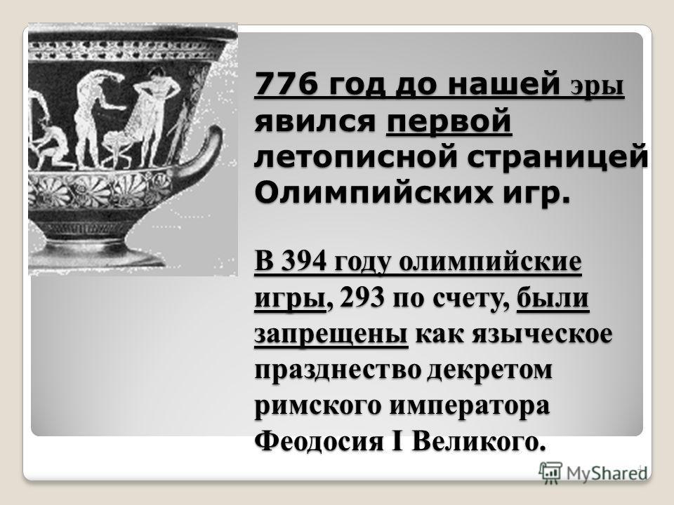 776 год до нашей эры явился первой летописной страницей Олимпийских игр. В 394 году олимпийские игры, 293 по счету, были запрещены как языческое празднество декретом римского императора Феодосия I Великого. 4