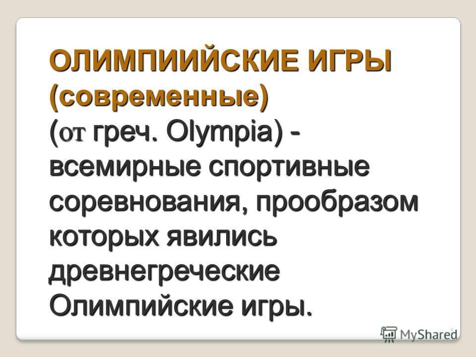5 ОЛИМПИИЙСКИЕ ИГРЫ (современные) ( от греч. Olympia) - всемирные спортивные соревнования, прообразом которых явились древнегреческие Олимпийские игры.