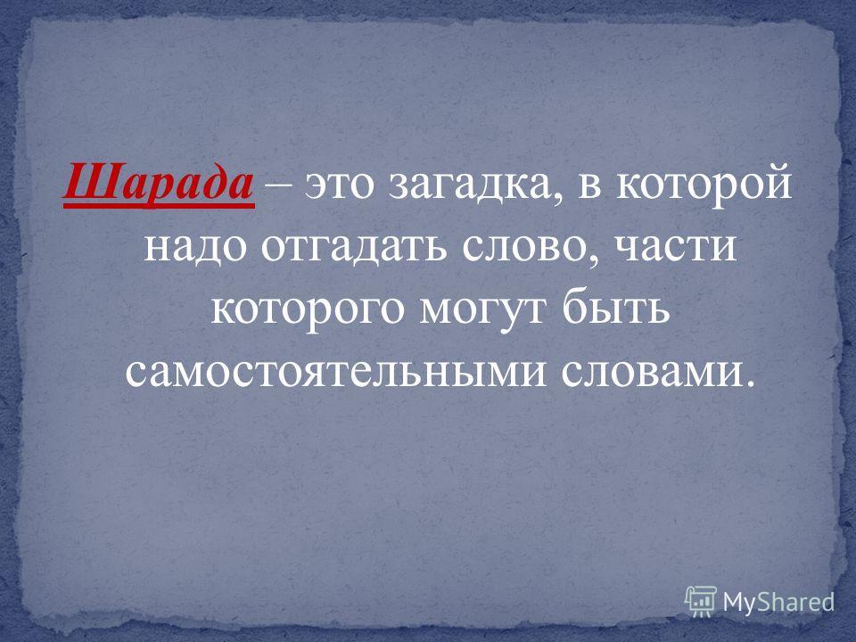 Шарада – это загадка, в которой надо отгадать слово, части которого могут быть самостоятельными словами.