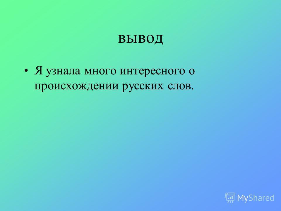 вывод Я узнала много интересного о происхождении русских слов.