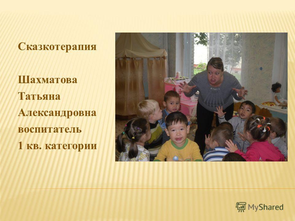 Сказкотерапия Шахматова Татьяна Александровна воспитатель 1 кв. категории