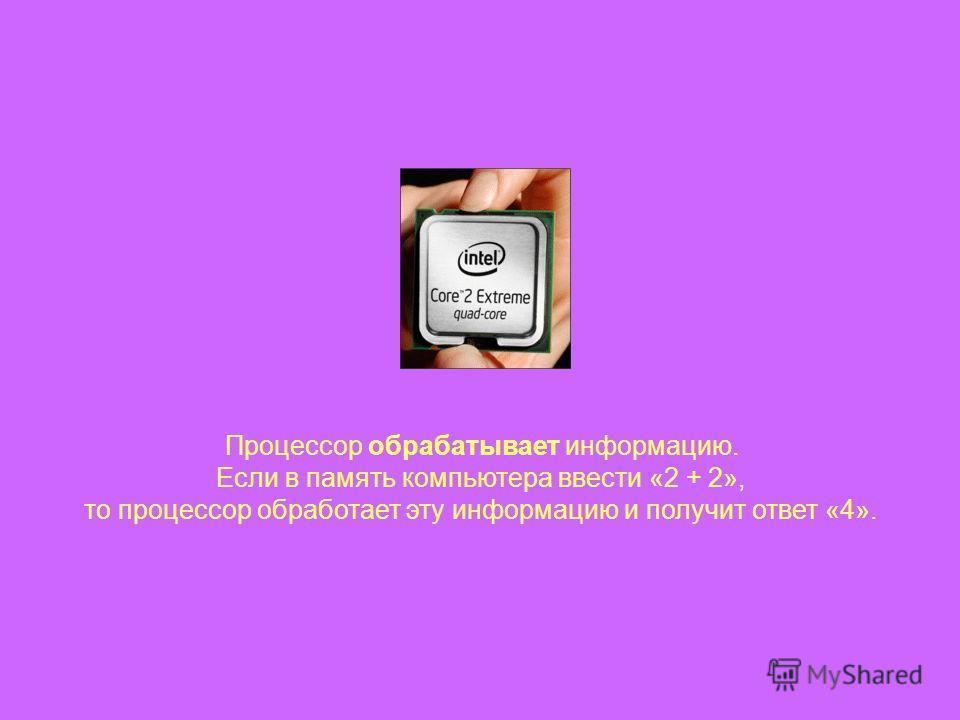 Процессор обрабатывает информацию. Если в память компьютера ввести «2 + 2», то процессор обработает эту информацию и получит ответ «4».