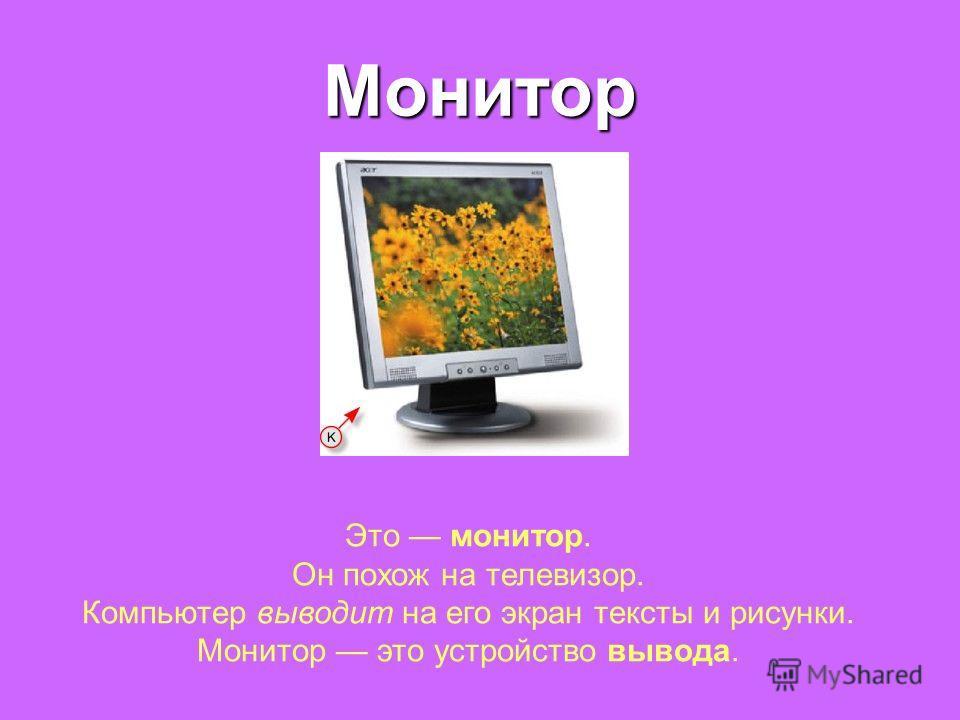 Монитор Это монитор. Он похож на телевизор. Компьютер выводит на его экран тексты и рисунки. Монитор это устройство вывода.