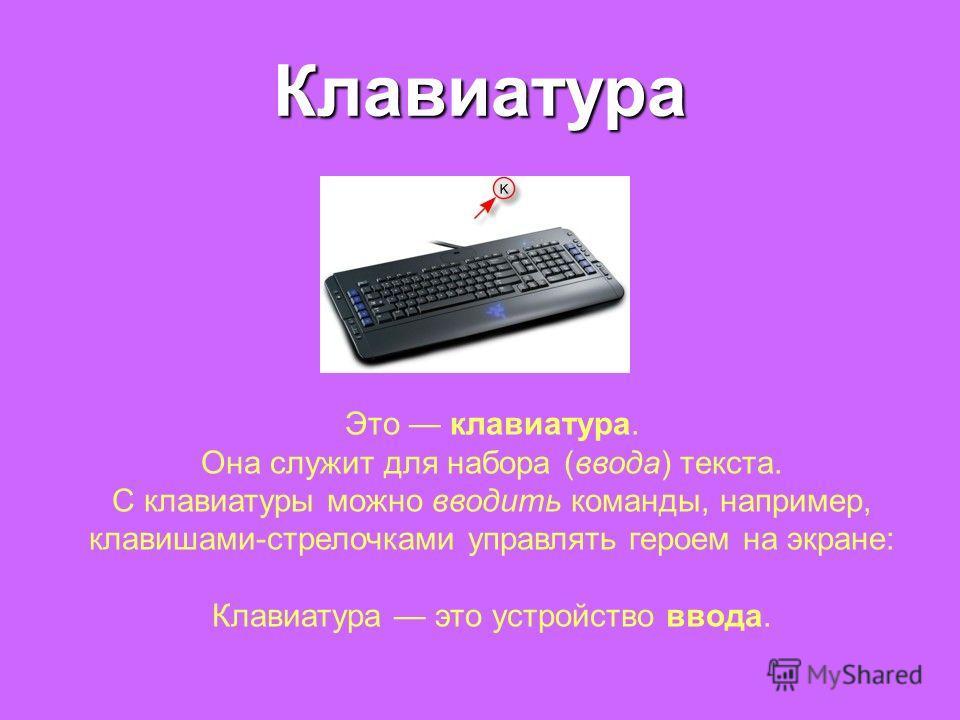 Клавиатура Это клавиатура. Она служит для набора (ввода) текста. С клавиатуры можно вводить команды, например, клавишами-стрелочками управлять героем на экране: Клавиатура это устройство ввода.