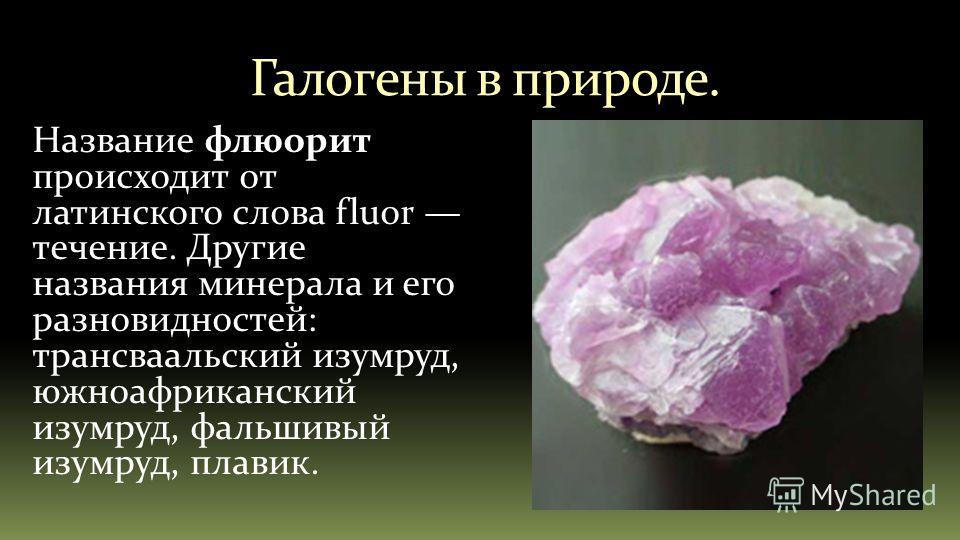 Галогены в природе. Название флюорит происходит от латинского слова fluor течение. Другие названия минерала и его разновидностей: трансваальский изумруд, южноафриканский изумруд, фальшивый изумруд, плавик.