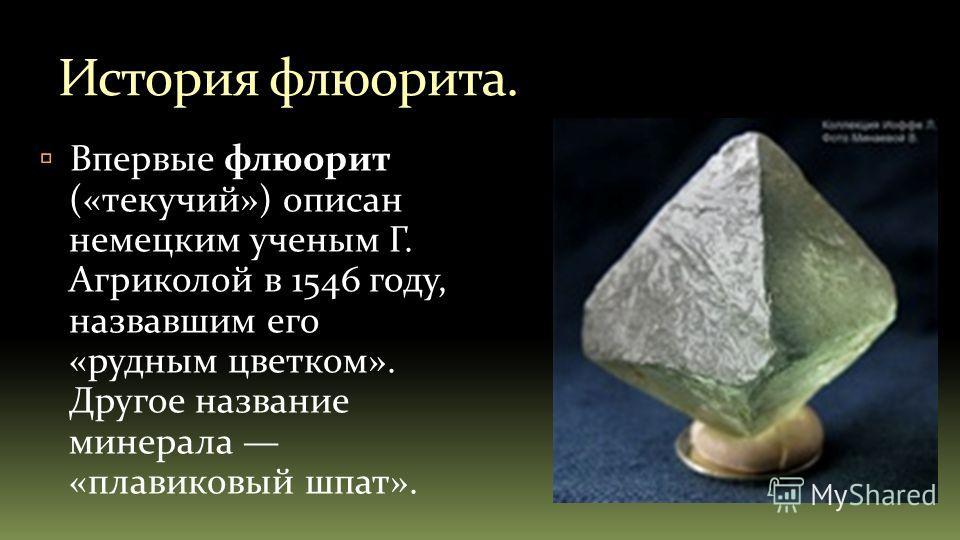 История флюорита. Впервые флюорит («текучий») описан немецким ученым Г. Агриколой в 1546 году, назвавшим его «рудным цветком». Другое название минерала «плавиковый шпат».