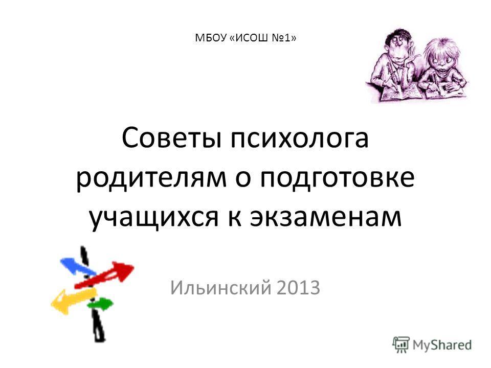 МБОУ «ИСОШ 1» Советы психолога родителям о подготовке учащихся к экзаменам Ильинский 2013