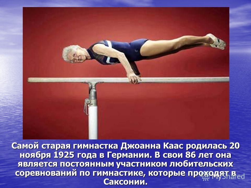 Самой старая гимнастка Джоанна Каас родилась 20 ноября 1925 года в Германии. В свои 86 лет она является постоянным участником любительских соревнований по гимнастике, которые проходят в Саксонии.