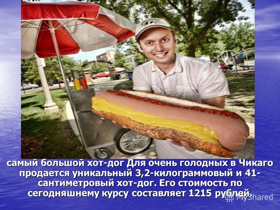 самый большой хот-дог Для очень голодных в Чикаго продается уникальный 3,2-килограммовый и 41- сантиметровый хот-дог. Его стоимость по сегодняшнему курсу составляет 1215 рублей.