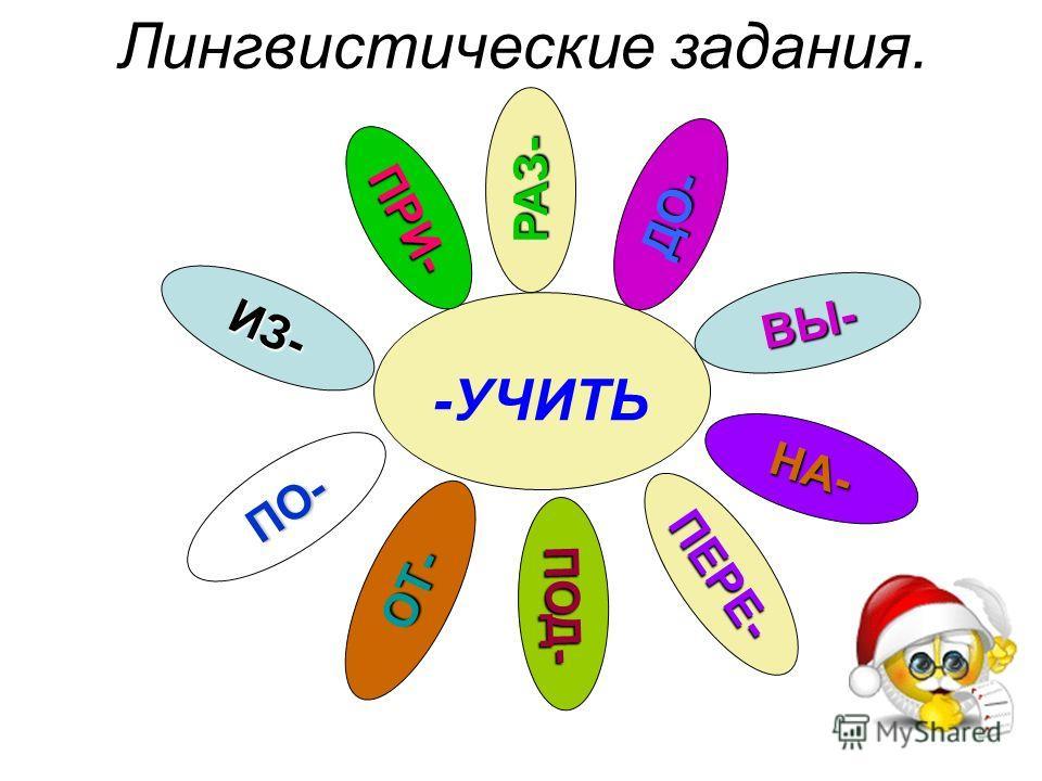 ПРИ- РАЗ- ДО- ВЫ- ИЗ- ПО- ОТ- ПОД- ПЕРЕ- НА- -УЧИТЬ Лингвистические задания.