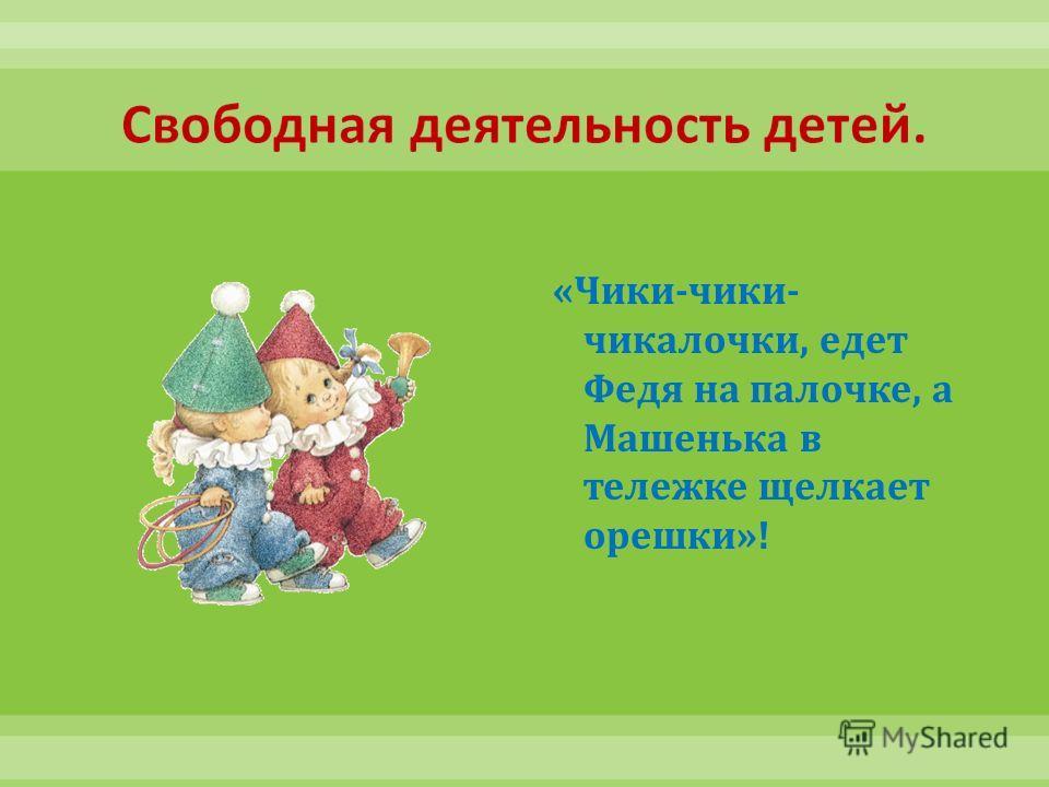 « Чики - чики - чикалочки, едет Федя на палочке, а Машенька в тележке щелкает орешки »!
