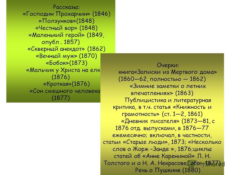 Рассказы: «Господин Прохарчин» (1846) «Ползунков»(1848) «Честный вор» (1848) «Маленький герой» (1849, опубл. 1857) «Скверный анекдот» (1862) «Вечный муж» (1870) «Бобок»(1873) «Мальчик у Христа на елке» (1876) «Кроткая»(1876) «Сон смешного человека» (