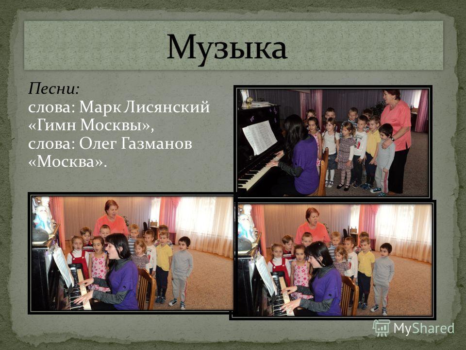 Песни: слова: Марк Лисянский «Гимн Москвы», слова: Олег Газманов «Москва».