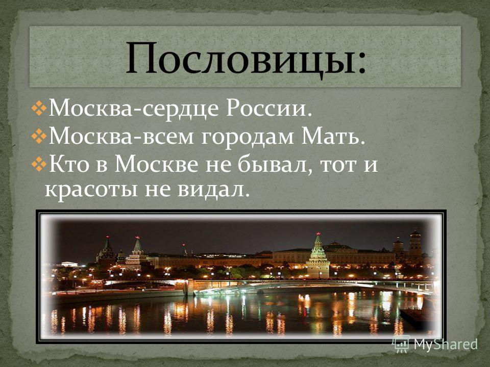 Москва-сердце России. Москва-всем городам Мать. Кто в Москве не бывал, тот и красоты не видал.