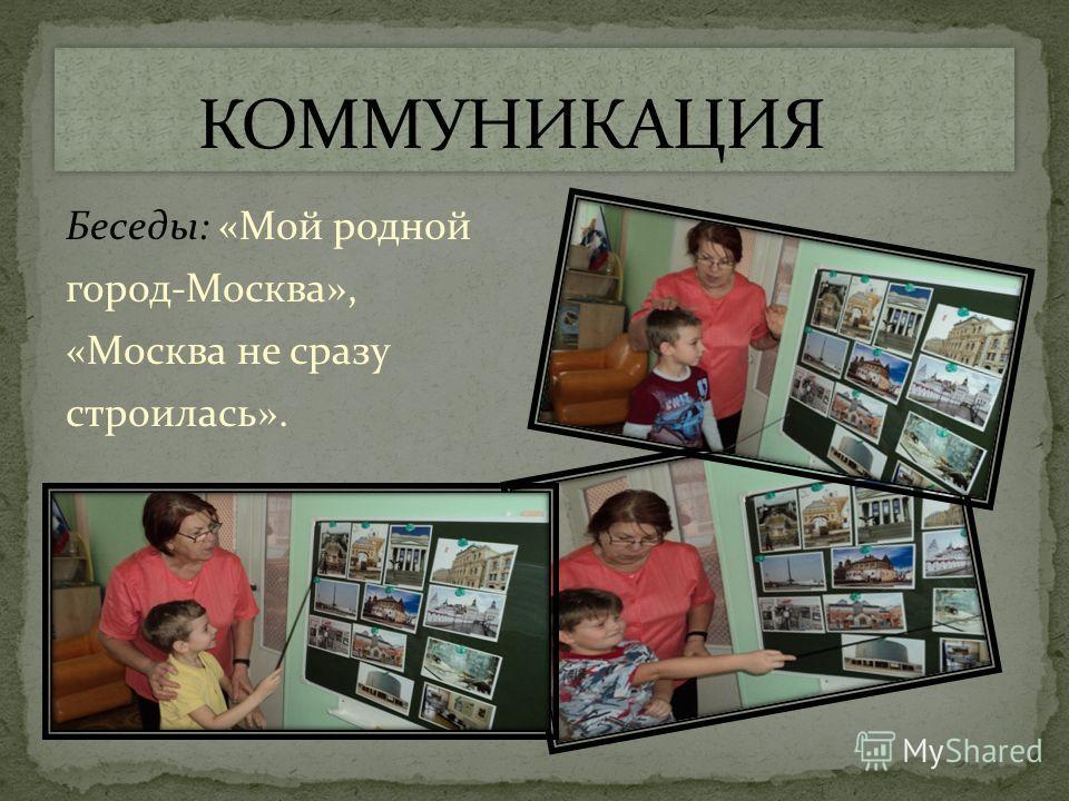Беседы: «Мой родной город-Москва», «Москва не сразу строилась».