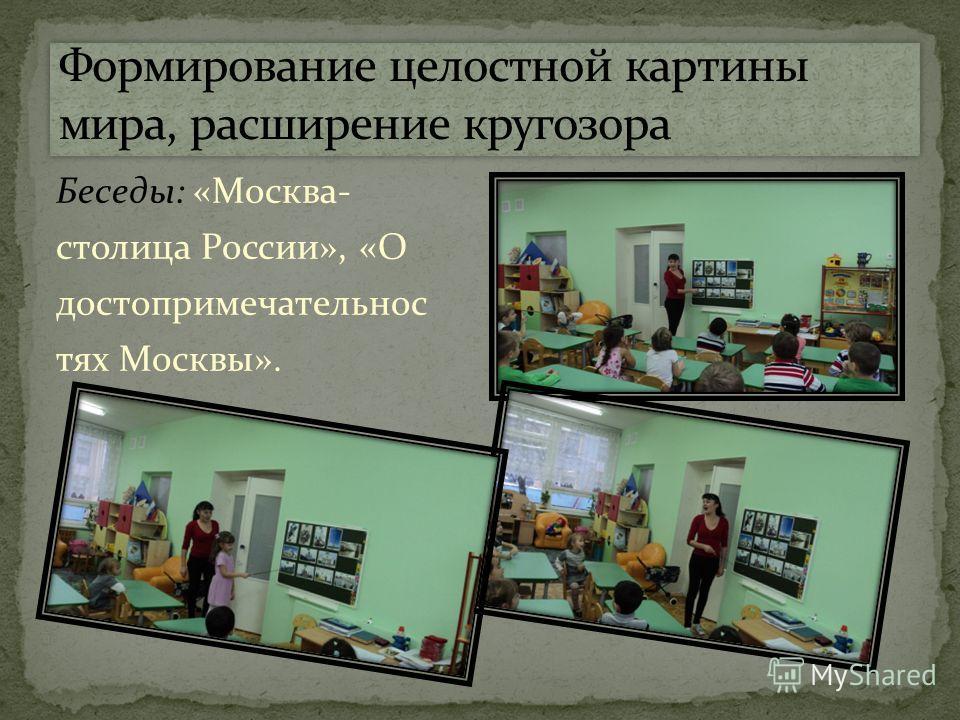 Беседы: «Москва- столица России», «О достопримечательнос тях Москвы».