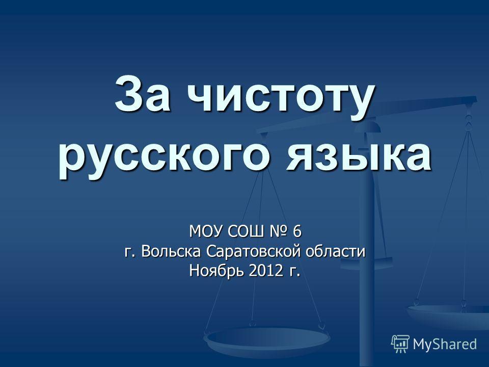 За чистоту русского языка МОУ СОШ 6 г. Вольска Саратовской области Ноябрь 2012 г.