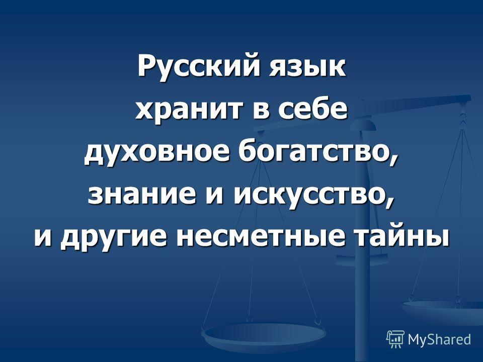 Русский язык хранит в себе духовное богатство, знание и искусство, и другие несметные тайны