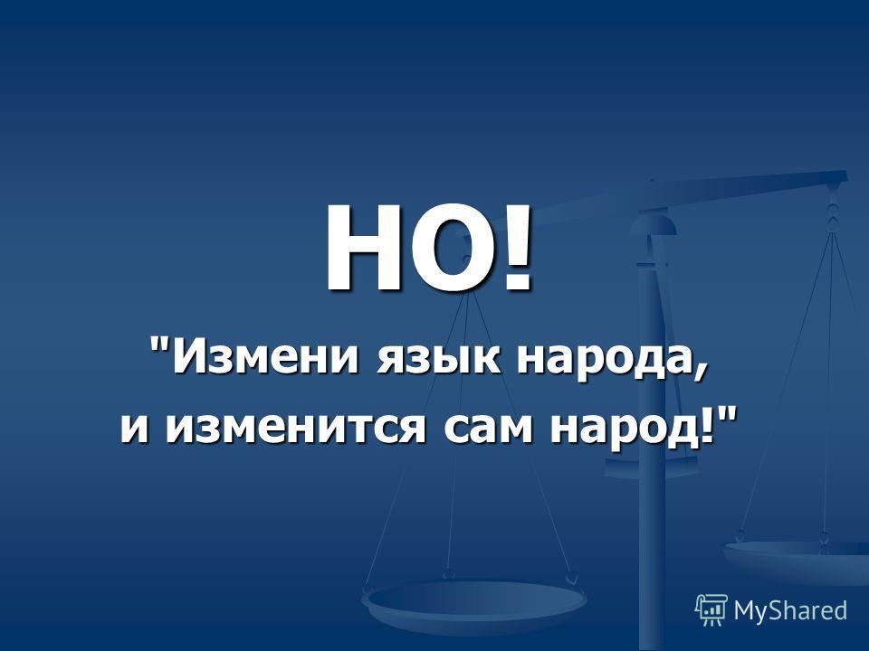 НО! Измени язык народа, и изменится сам народ!