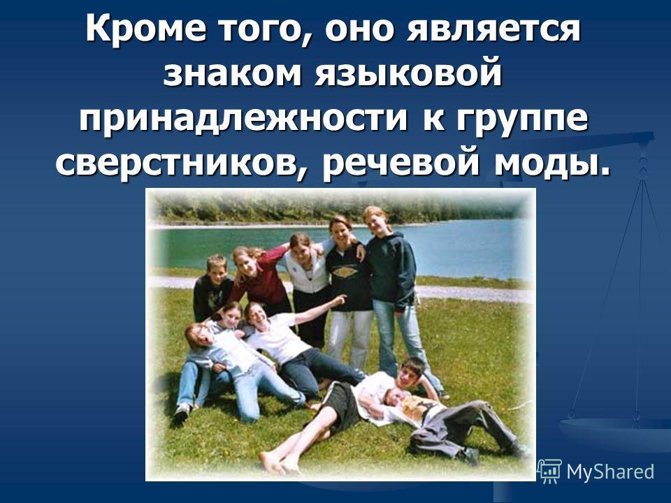 Кроме того, оно является знаком языковой принадлежности к группе сверстников, речевой моды.