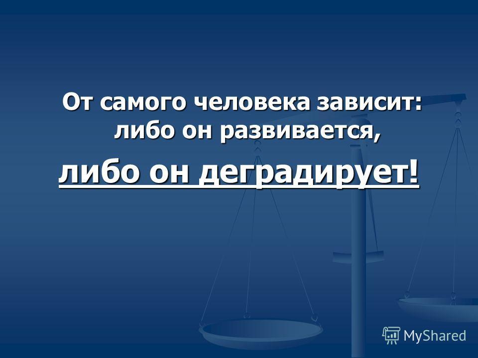 От самого человека зависит: либо он развивается, От самого человека зависит: либо он развивается, либо он деградирует!