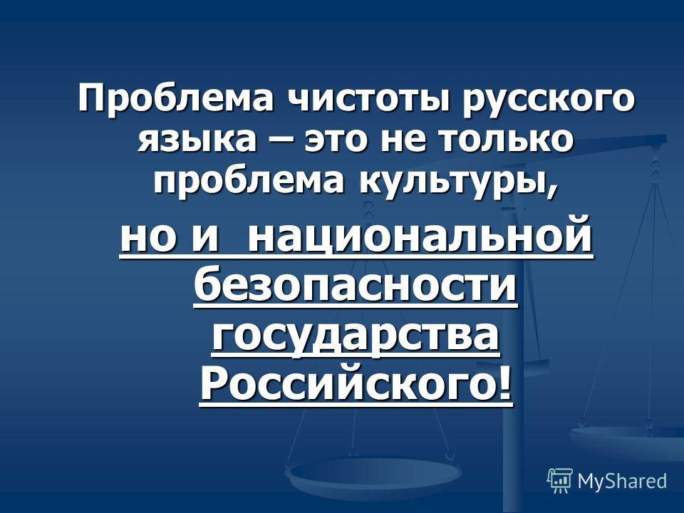 Проблема чистоты русского языка – это не только проблема культуры, но и национальной безопасности государства Российского!