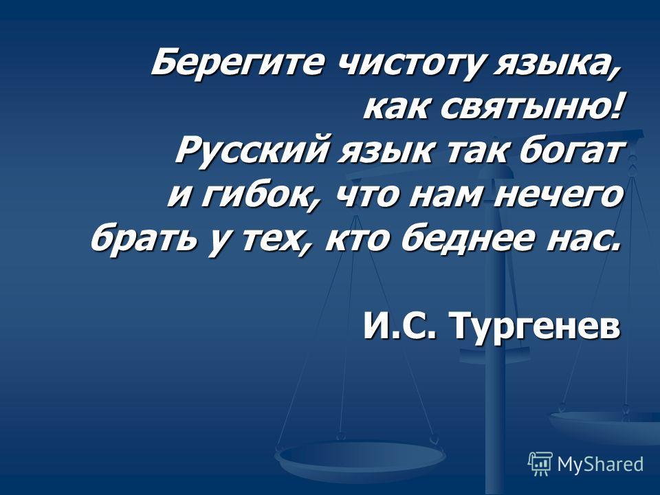 Берегите чистоту языка, как святыню! Русский язык так богат и гибок, что нам нечего брать у тех, кто беднее нас. И.С. Тургенев