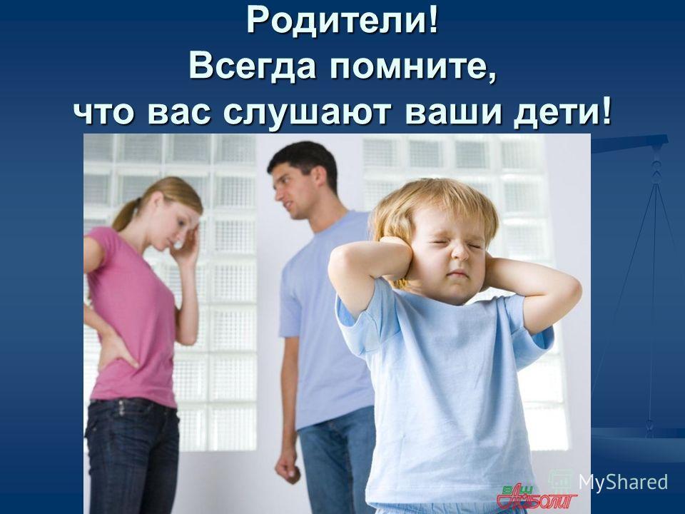 Родители! Всегда помните, что вас слушают ваши дети!