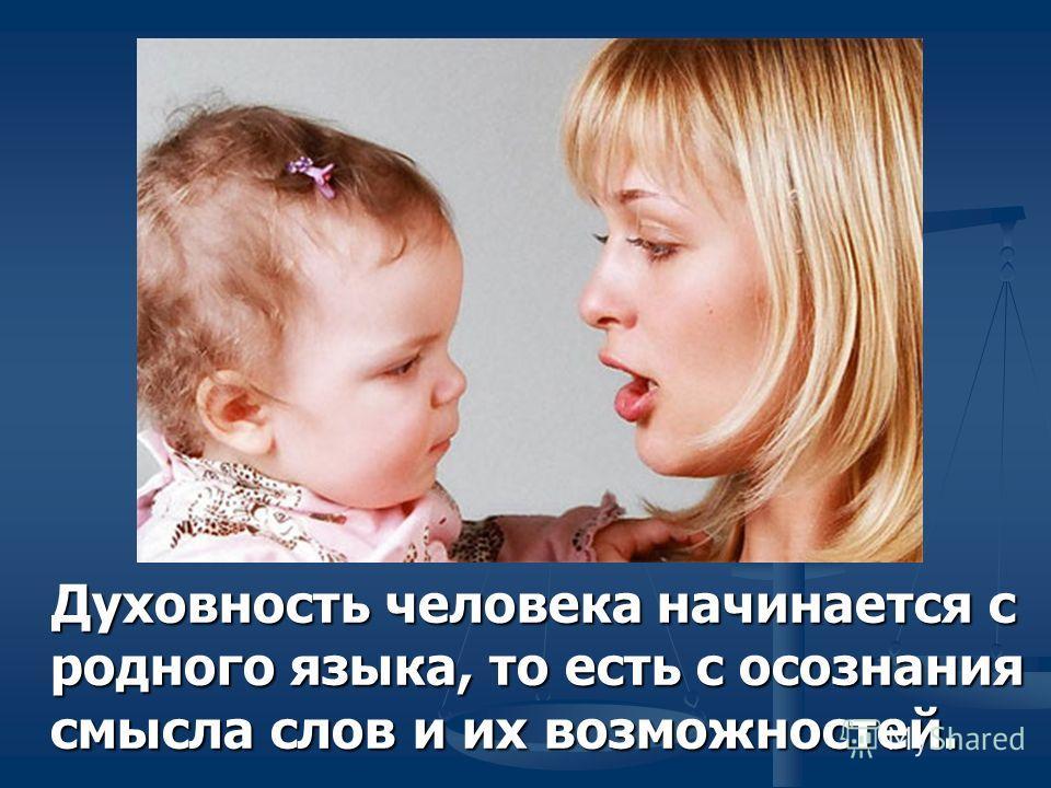 Духовность человека начинается с родного языка, то есть с осознания смысла слов и их возможностей.