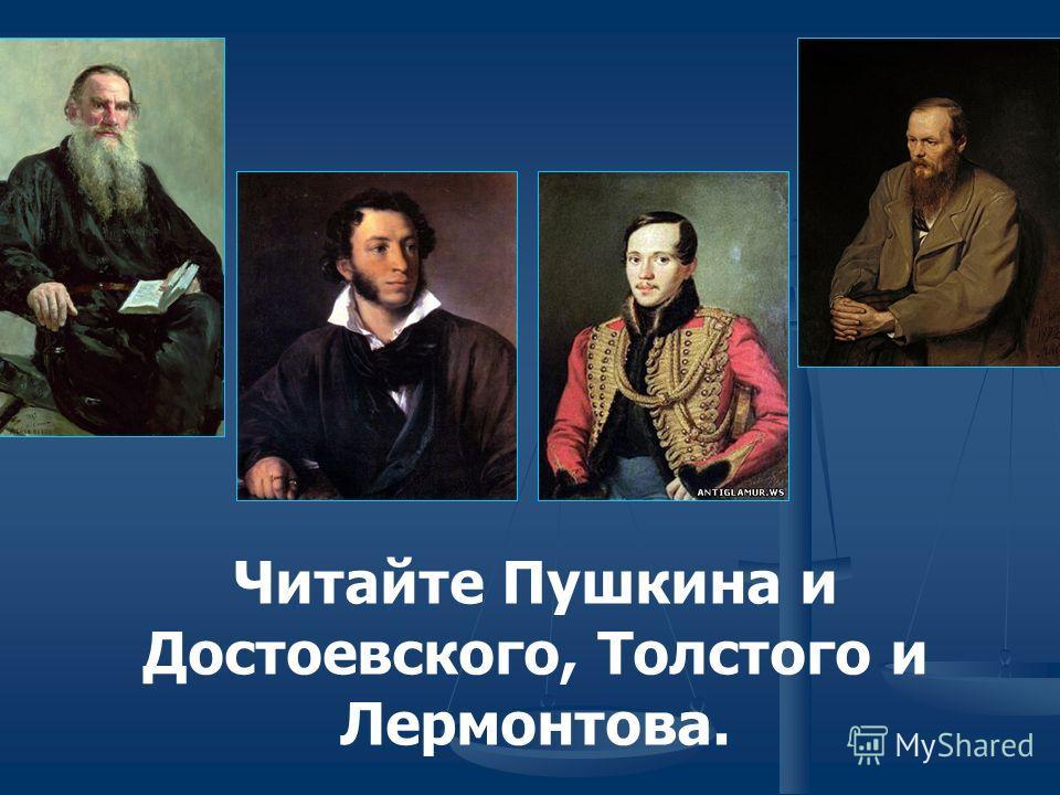 Читайте Пушкина и Достоевского, Толстого и Лермонтова.