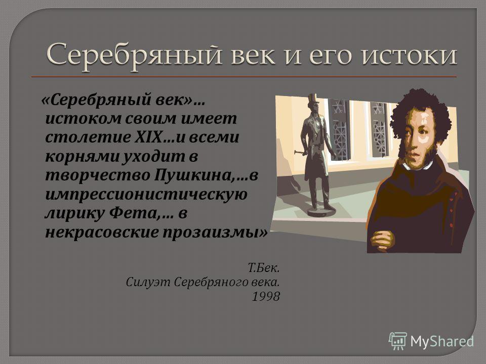 « Серебряный век »… истоком своим имеет столетие ХIХ … и всеми корнями уходит в творчество Пушкина,… в импрессионистическую лирику Фета,… в некрасовские прозаизмы » Т. Бек. Силуэт Серебряного века. 1998