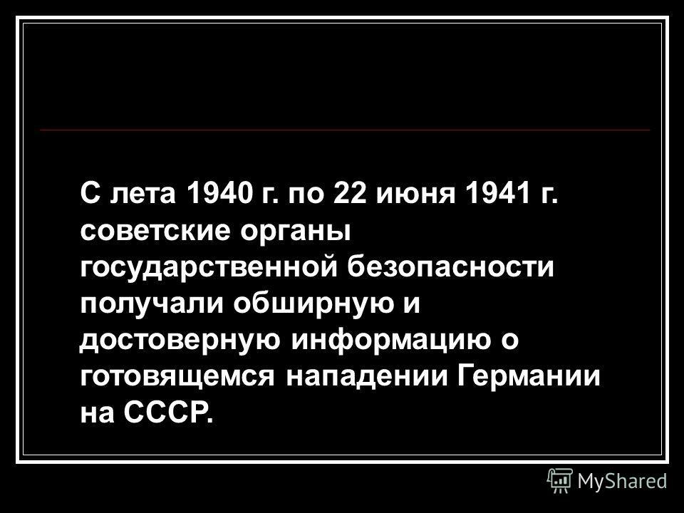 С лета 1940 г. по 22 июня 1941 г. советские органы государственной безопасности получали обширную и достоверную информацию о готовящемся нападении Германии на СССР.